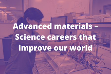 Advanced materials – Science careers that improve our world